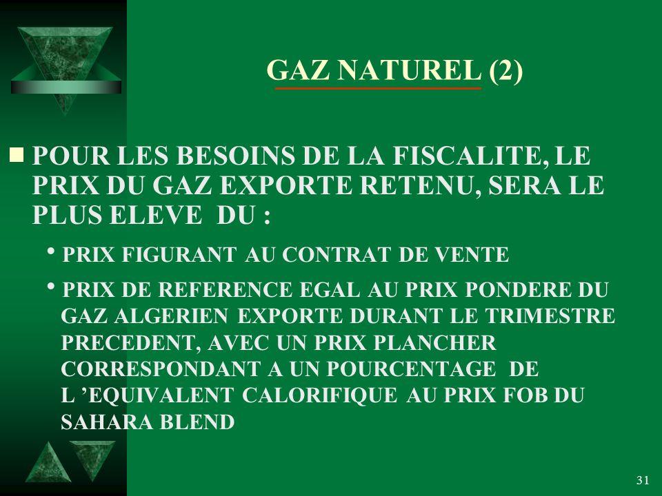 31 GAZ NATUREL (2) POUR LES BESOINS DE LA FISCALITE, LE PRIX DU GAZ EXPORTE RETENU, SERA LE PLUS ELEVE DU : PRIX FIGURANT AU CONTRAT DE VENTE PRIX DE REFERENCE EGAL AU PRIX PONDERE DU GAZ ALGERIEN EXPORTE DURANT LE TRIMESTRE PRECEDENT, AVEC UN PRIX PLANCHER CORRESPONDANT A UN POURCENTAGE DE L EQUIVALENT CALORIFIQUE AU PRIX FOB DU SAHARA BLEND
