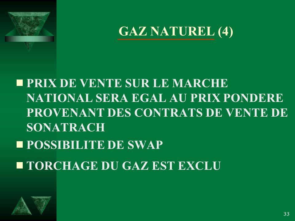 33 GAZ NATUREL (4) PRIX DE VENTE SUR LE MARCHE NATIONAL SERA EGAL AU PRIX PONDERE PROVENANT DES CONTRATS DE VENTE DE SONATRACH POSSIBILITE DE SWAP TORCHAGE DU GAZ EST EXCLU