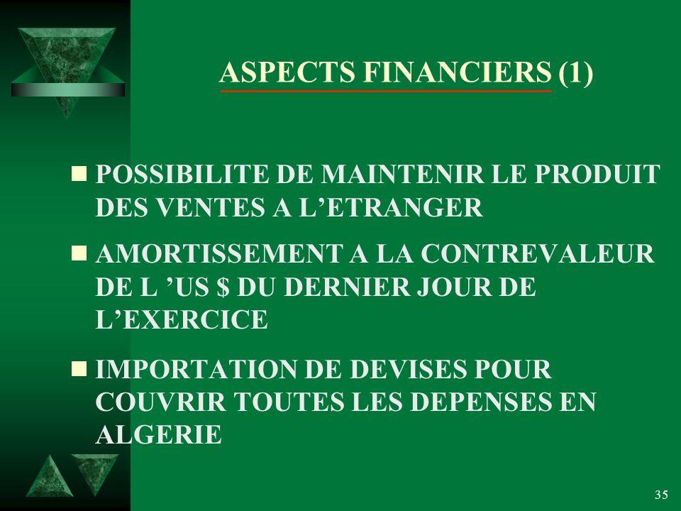35 ASPECTS FINANCIERS (1) POSSIBILITE DE MAINTENIR LE PRODUIT DES VENTES A LETRANGER AMORTISSEMENT A LA CONTREVALEUR DE L US $ DU DERNIER JOUR DE LEXERCICE IMPORTATION DE DEVISES POUR COUVRIR TOUTES LES DEPENSES EN ALGERIE