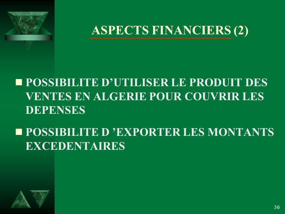 36 ASPECTS FINANCIERS (2) POSSIBILITE DUTILISER LE PRODUIT DES VENTES EN ALGERIE POUR COUVRIR LES DEPENSES POSSIBILITE D EXPORTER LES MONTANTS EXCEDENTAIRES