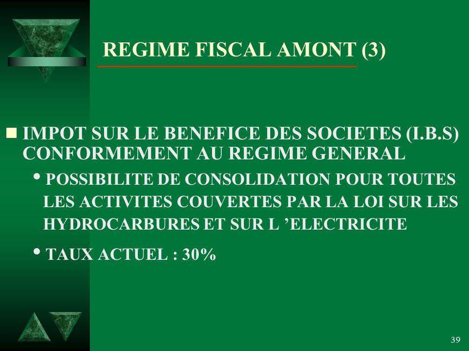 39 REGIME FISCAL AMONT (3) IMPOT SUR LE BENEFICE DES SOCIETES (I.B.S) CONFORMEMENT AU REGIME GENERAL POSSIBILITE DE CONSOLIDATION POUR TOUTES LES ACTIVITES COUVERTES PAR LA LOI SUR LES HYDROCARBURES ET SUR L ELECTRICITE TAUX ACTUEL : 30%