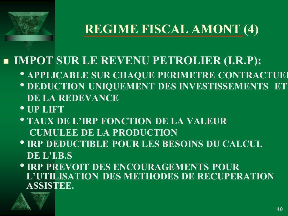 40 REGIME FISCAL AMONT (4) n IMPOT SUR LE REVENU PETROLIER (I.R.P): APPLICABLE SUR CHAQUE PERIMETRE CONTRACTUEL DEDUCTION UNIQUEMENT DES INVESTISSEMENTS ET DE LA REDEVANCE UP LIFT TAUX DE LIRP FONCTION DE LA VALEUR CUMULEE DE LA PRODUCTION IRP DEDUCTIBLE POUR LES BESOINS DU CALCUL DE LI.B.S IRP PREVOIT DES ENCOURAGEMENTS POUR LUTILISATION DES METHODES DE RECUPERATION ASSISTEE.