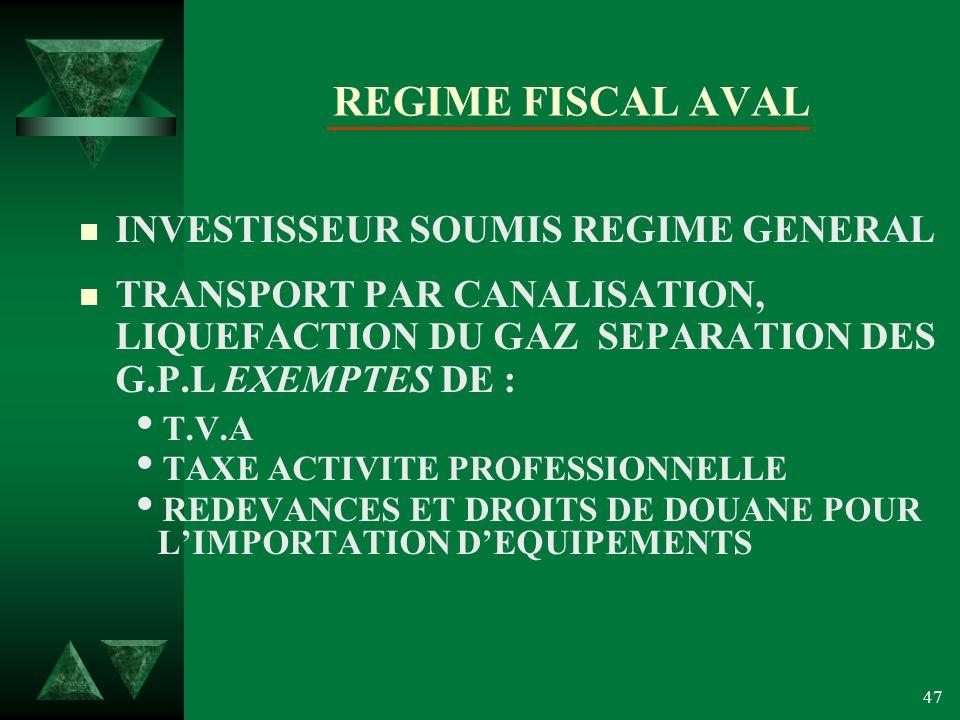 47 REGIME FISCAL AVAL n INVESTISSEUR SOUMIS REGIME GENERAL n TRANSPORT PAR CANALISATION, LIQUEFACTION DU GAZ SEPARATION DES G.P.L EXEMPTES DE : T.V.A TAXE ACTIVITE PROFESSIONNELLE REDEVANCES ET DROITS DE DOUANE POUR LIMPORTATION DEQUIPEMENTS