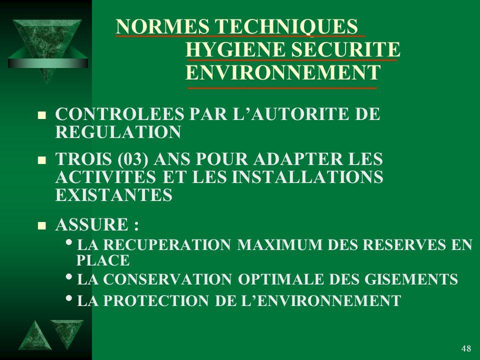 48 NORMES TECHNIQUES HYGIENE SECURITE ENVIRONNEMENT n CONTROLEES PAR LAUTORITE DE REGULATION n TROIS (03) ANS POUR ADAPTER LES ACTIVITES ET LES INSTALLATIONS EXISTANTES n ASSURE : LA RECUPERATION MAXIMUM DES RESERVES EN PLACE LA CONSERVATION OPTIMALE DES GISEMENTS LA PROTECTION DE LENVIRONNEMENT