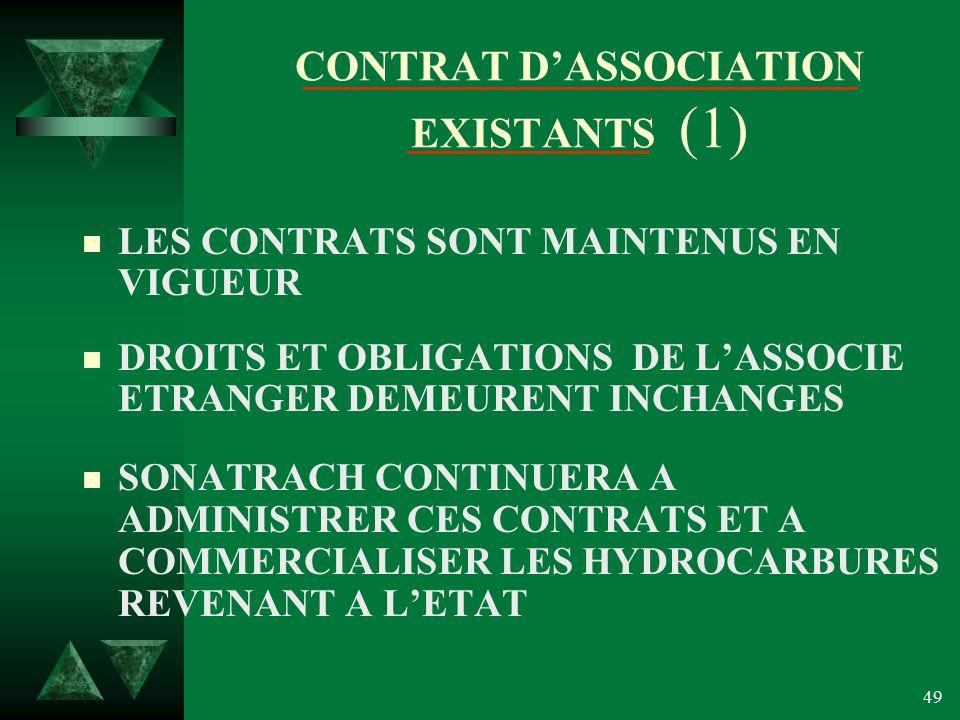 49 CONTRAT DASSOCIATION EXISTANTS (1) n LES CONTRATS SONT MAINTENUS EN VIGUEUR n DROITS ET OBLIGATIONS DE LASSOCIE ETRANGER DEMEURENT INCHANGES n SONATRACH CONTINUERA A ADMINISTRER CES CONTRATS ET A COMMERCIALISER LES HYDROCARBURES REVENANT A LETAT