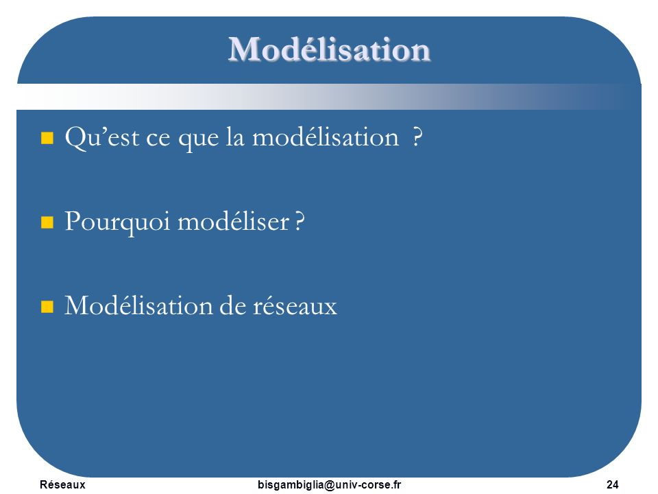 Réseaux25bisgambiglia@univ-corse.fr Modélisation La modélisation est la conception d un modèle.