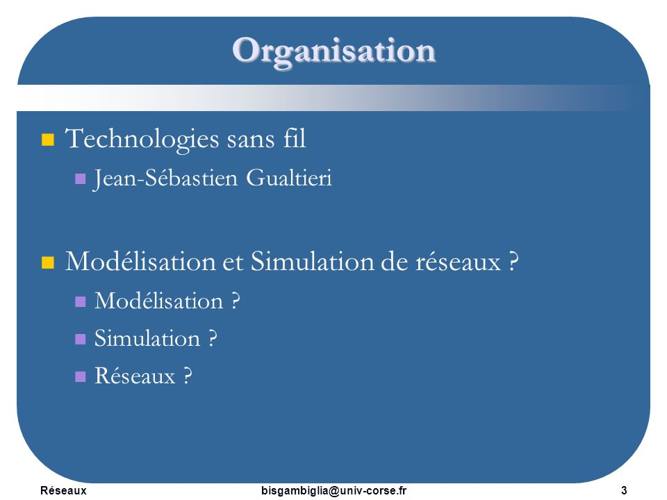 Réseaux4bisgambiglia@univ-corse.fr 7 * 1h30 de cours Définitions (Modélisation, Simulation, Réseaux) Application 5 * 1h30 de TD Application Projet 4 * 1h30 TP Projet Planning