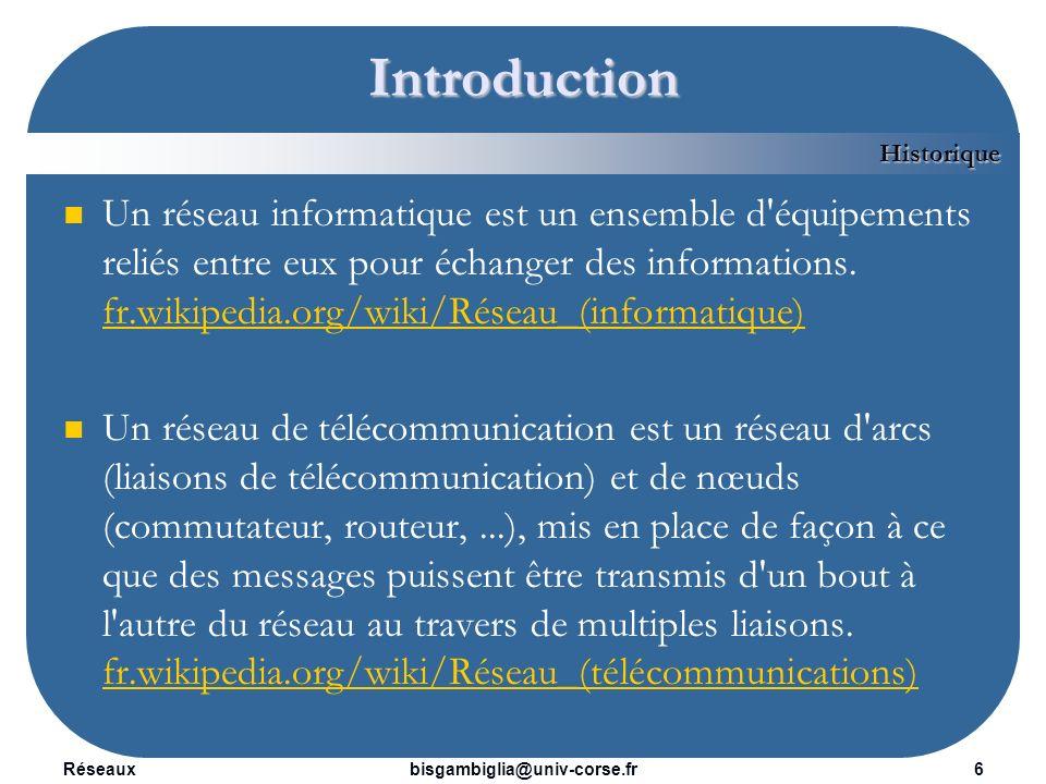 Réseaux7bisgambiglia@univ-corse.fr Introduction 1967 : Arpanet : réseau militaire américain robuste aux pannes 1973 : Apparition du TCP/IP 1983 : Internet : Interconnexion dArpanet et dautres réseaux Historique