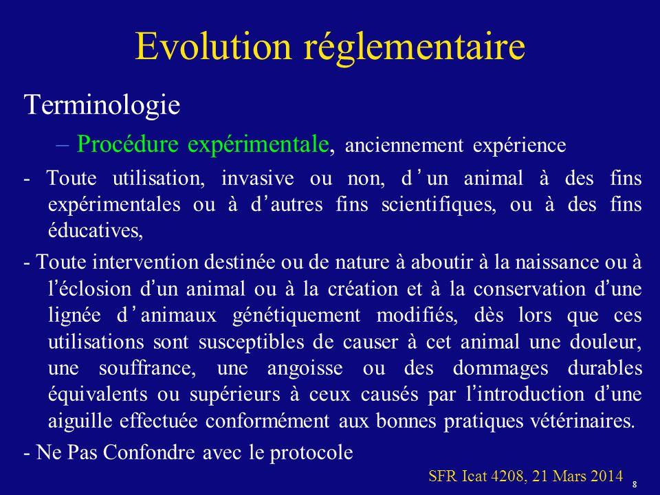 8 SFR Icat 4208, 21 Mars 2014 Evolution réglementaire Terminologie –Procédure expérimentale, anciennement expérience - Toute utilisation, invasive ou non, dun animal à des fins expérimentales ou à dautres fins scientifiques, ou à des fins éducatives, - Toute intervention destinée ou de nature à aboutir à la naissance ou à léclosion dun animal ou à la création et à la conservation dune lignée danimaux génétiquement modifiés, dès lors que ces utilisations sont susceptibles de causer à cet animal une douleur, une souffrance, une angoisse ou des dommages durables équivalents ou supérieurs à ceux causés par lintroduction dune aiguille effectuée conformément aux bonnes pratiques vétérinaires.