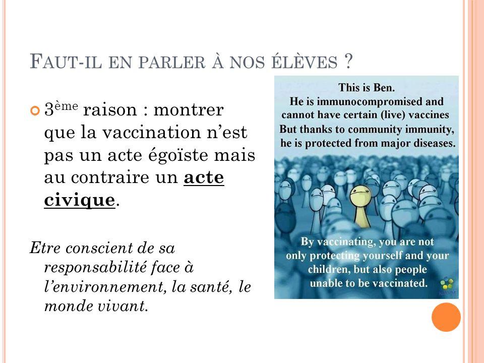 F AUT - IL EN PARLER À NOS ÉLÈVES ? 3 ème raison : montrer que la vaccination nest pas un acte égoïste mais au contraire un acte civique. Etre conscie