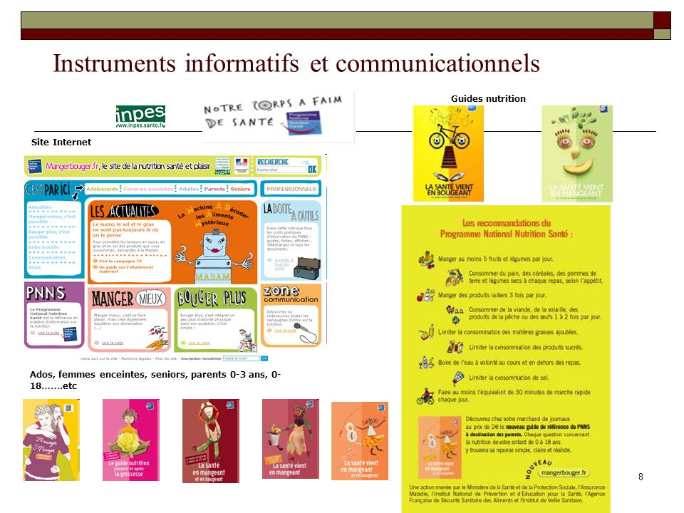 8 Instruments informatifs et communicationnels Guides nutrition Ados, femmes enceintes, seniors, parents 0-3 ans, 0- 18 …….etc Site Internet