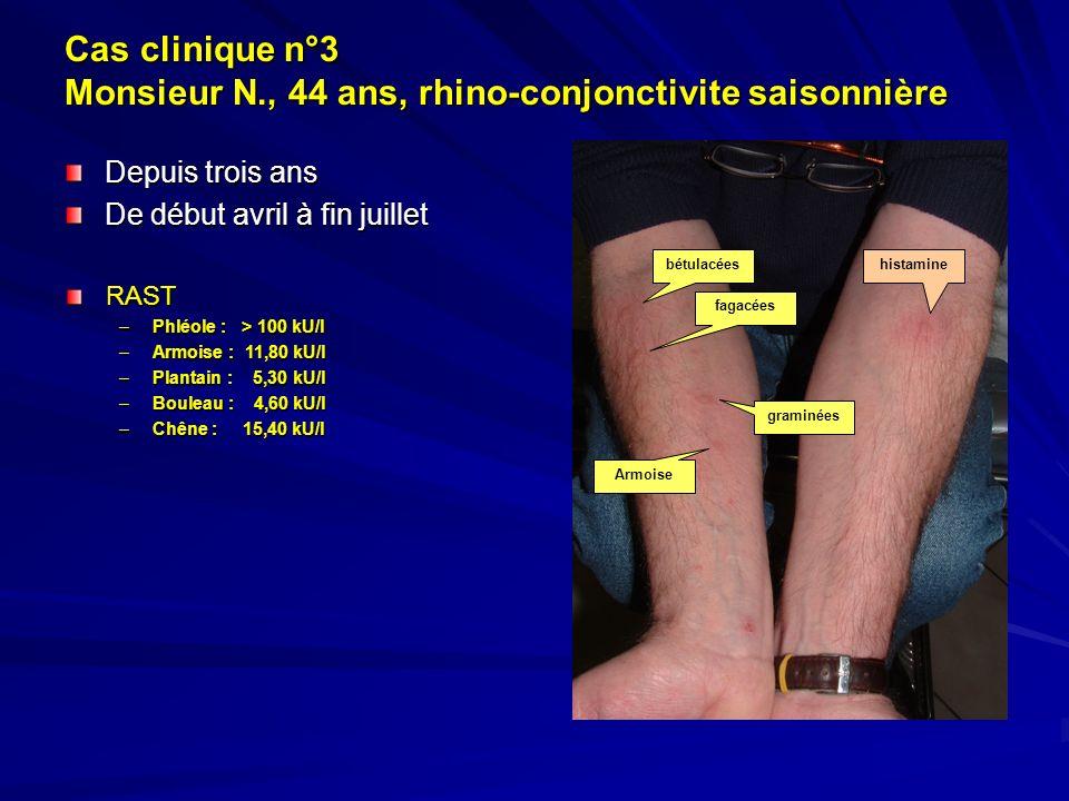 Cas clinique n°3 Monsieur N., 44 ans, rhino-conjonctivite saisonnière Depuis trois ans De début avril à fin juillet RAST –Phléole : > 100 kU/l –Armois