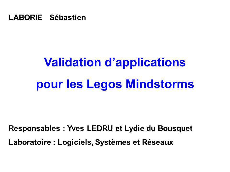 LABORIE Sébastien Validation dapplications pour les Legos Mindstorms Responsables : Yves LEDRU et Lydie du Bousquet Laboratoire : Logiciels, Systèmes