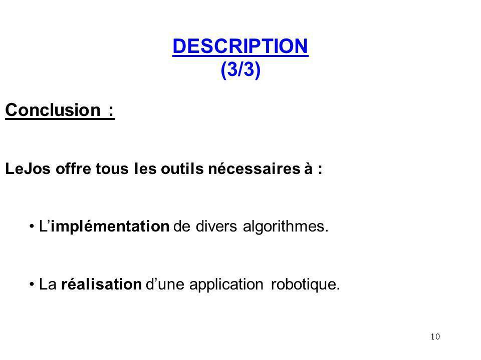 10 DESCRIPTION (3/3) Conclusion : LeJos offre tous les outils nécessaires à : Limplémentation de divers algorithmes. La réalisation dune application r