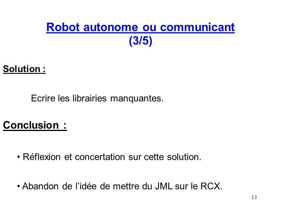 13 Robot autonome ou communicant (3/5) Solution : Ecrire les librairies manquantes. Conclusion : Réflexion et concertation sur cette solution. Abandon