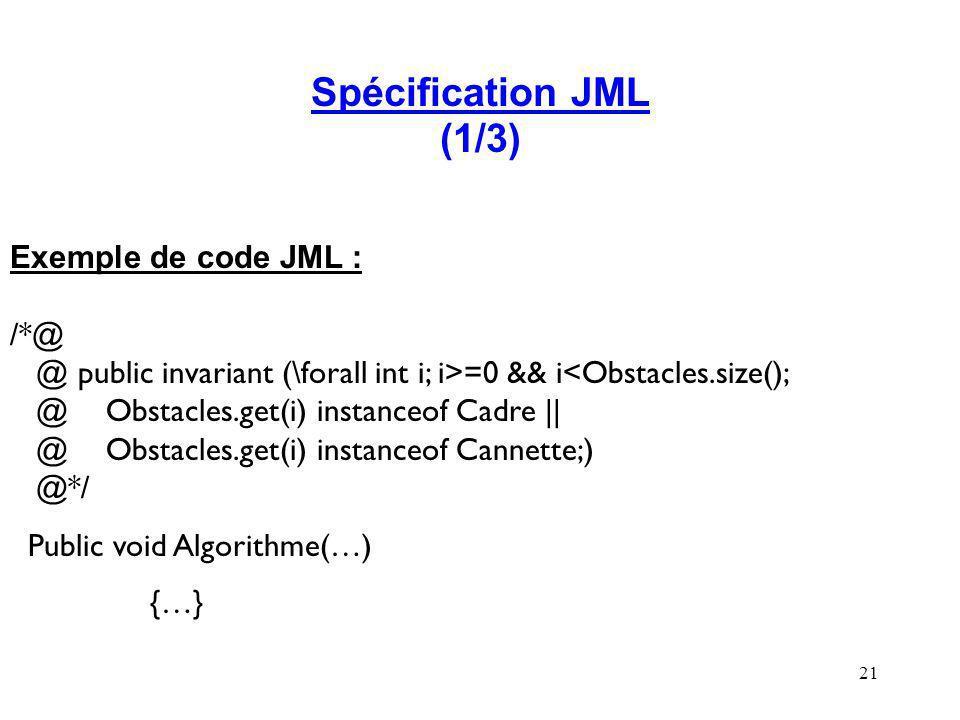 21 Spécification JML (1/3) Exemple de code JML : /*@ @ public invariant (\forall int i; i>=0 && i<Obstacles.size(); @Obstacles.get(i) instanceof Cadre