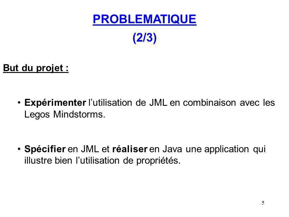 5 PROBLEMATIQUE (2/3) But du projet : Expérimenter lutilisation de JML en combinaison avec les Legos Mindstorms. Spécifier en JML et réaliser en Java
