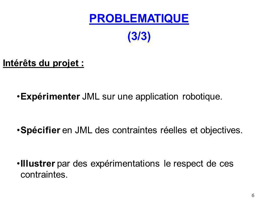 6 PROBLEMATIQUE (3/3) Intérêts du projet : Expérimenter JML sur une application robotique. Spécifier en JML des contraintes réelles et objectives. Ill