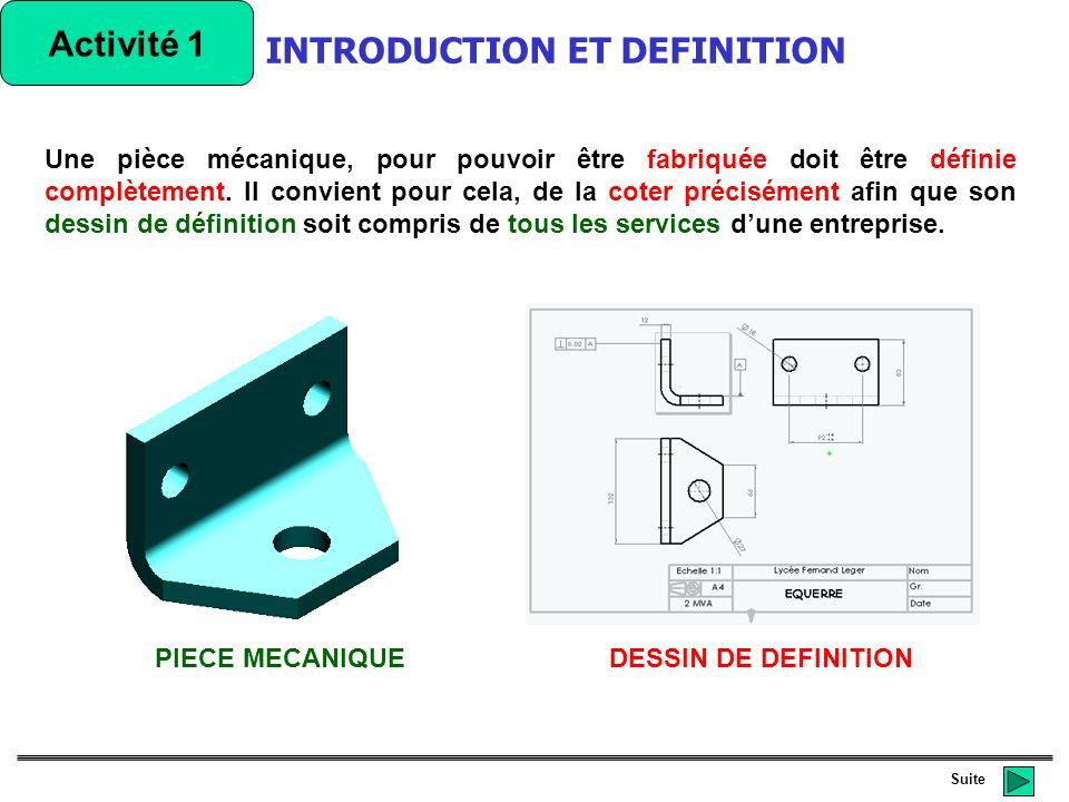 Suite Dans un dessin de définition peuvent figurer plusieurs types de cotation qui permettent de définir complètement une pièce: INTRODUCTION ET DEFINITION Activité 1 DESSIN DE DEFINITION des tolérances de forme, de position ou dorientation (géométriques) Des tolérances dimensionnelles On trouve des dimensions Des surfaces de références