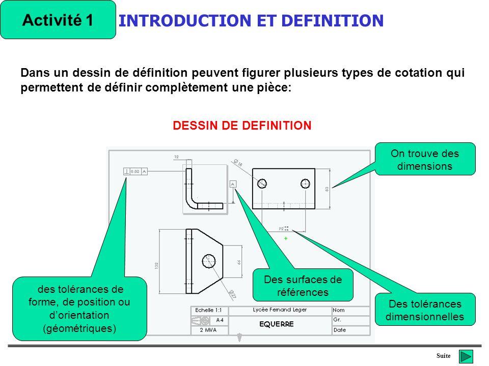 Suite Activité 1 Les dimensions: Elles indiquent des longueurs, largeurs, épaisseurs, diamètres, rayons entre-axes… Les tolérances: Inscrite à la suite dune dimension, elle indique les valeurs limites que peut avoir la cote.