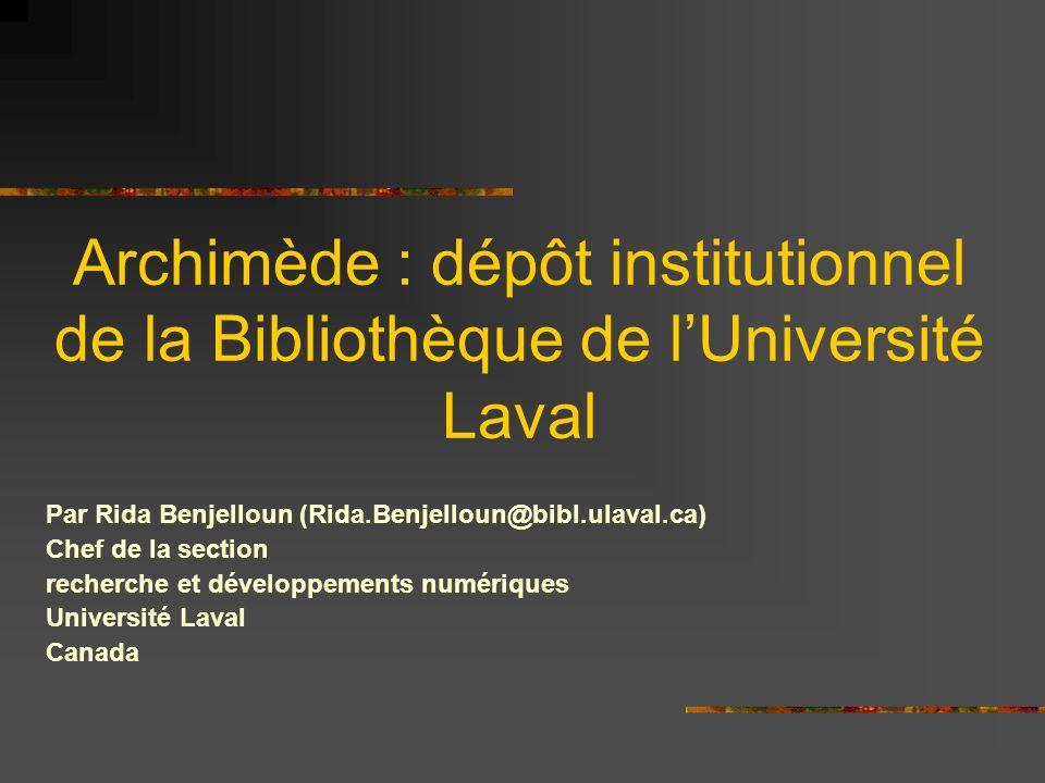 Archimède : dépôt institutionnel de la Bibliothèque de lUniversité Laval Par Rida Benjelloun (Rida.Benjelloun@bibl.ulaval.ca) Chef de la section recherche et développements numériques Université Laval Canada