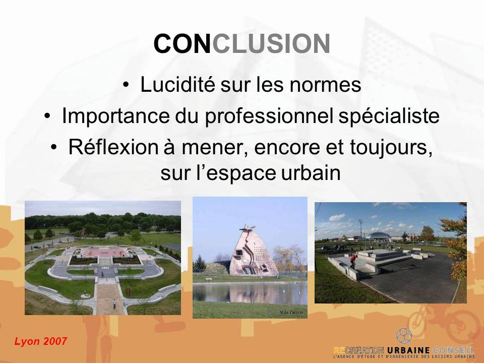 Lyon 2007 CONCLUSION Lucidité sur les normes Importance du professionnel spécialiste Réflexion à mener, encore et toujours, sur lespace urbain