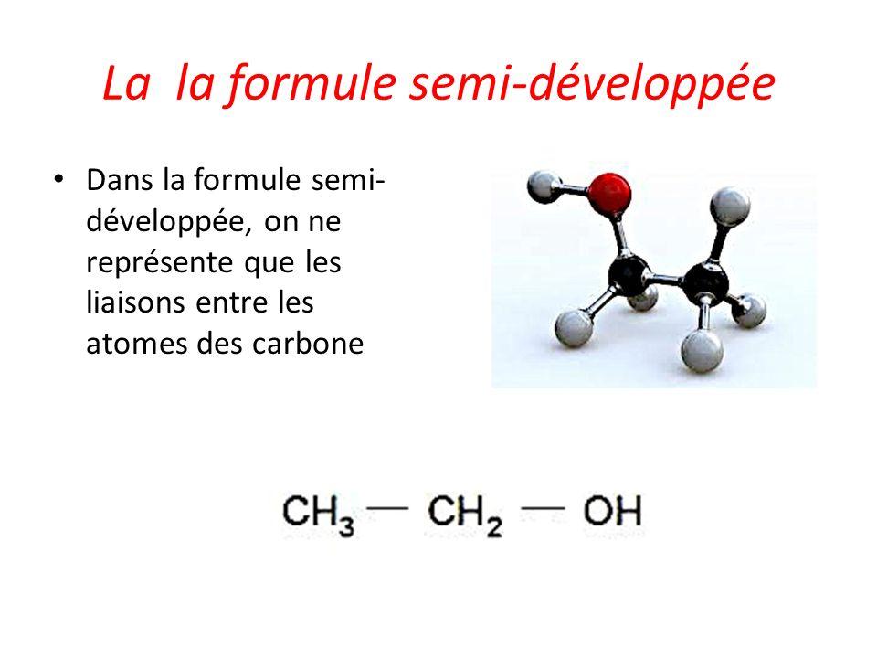 La la formule semi-développée Dans la formule semi- développée, on ne représente que les liaisons entre les atomes des carbone