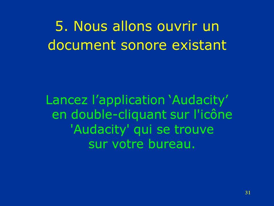 31 5. Nous allons ouvrir un document sonore existant Lancez lapplication Audacity en double-cliquant sur l'icône 'Audacity' qui se trouve sur votre bu