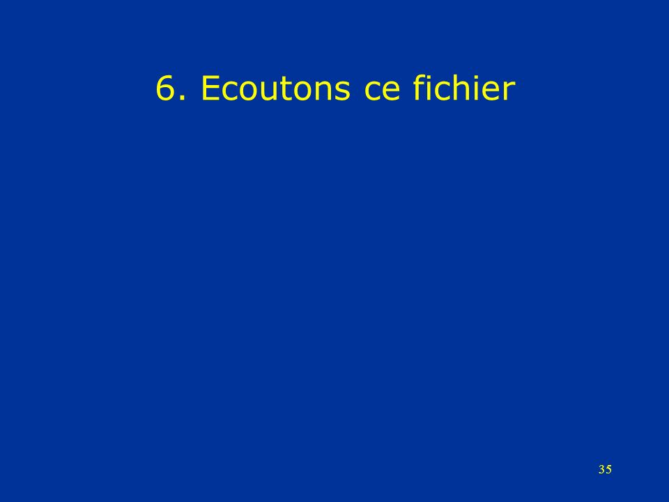 35 6. Ecoutons ce fichier