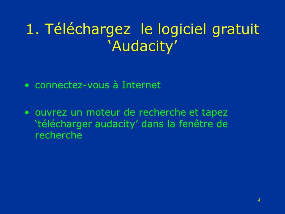 4 1. Téléchargez le logiciel gratuit Audacity connectez-vous à Internet ouvrez un moteur de recherche et tapez télécharger audacity dans la fenêtre de