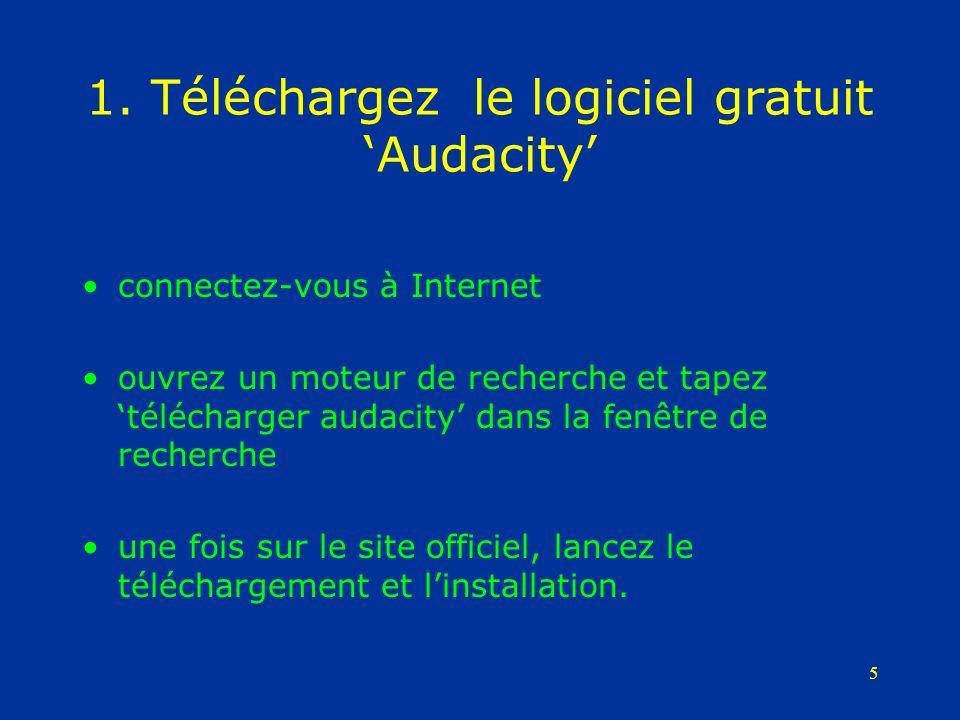 5 1. Téléchargez le logiciel gratuit Audacity connectez-vous à Internet ouvrez un moteur de recherche et tapez télécharger audacity dans la fenêtre de