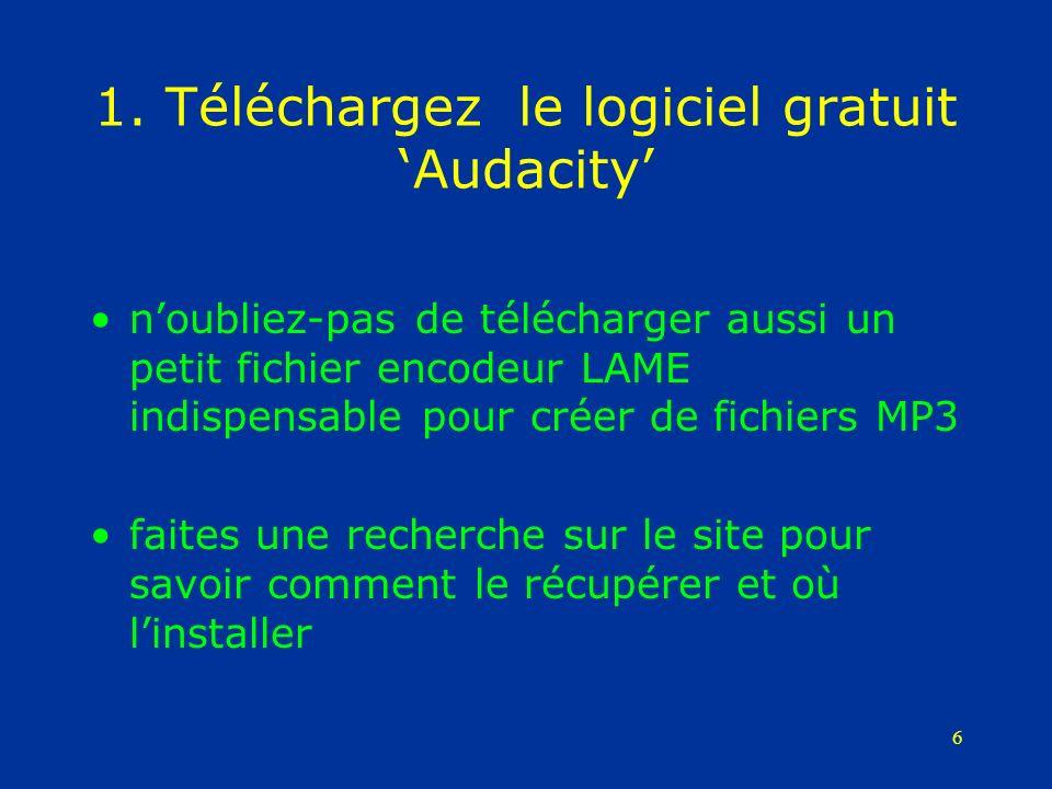 6 1. Téléchargez le logiciel gratuit Audacity noubliez-pas de télécharger aussi un petit fichier encodeur LAME indispensable pour créer de fichiers MP