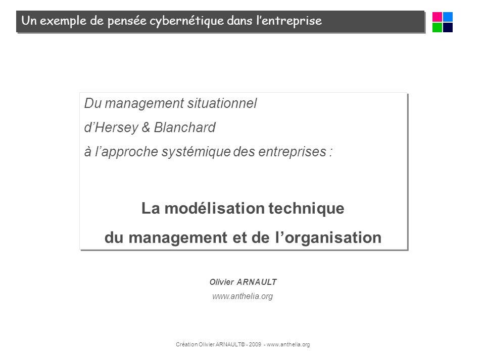 Création Olivier ARNAULT© - 2009 - www.anthelia.org Du management situationnel dHersey & Blanchard à lapproche systémique des entreprises : La modélis