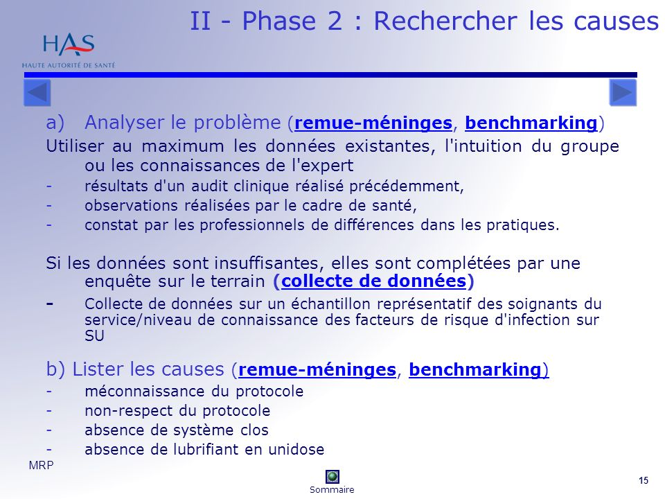 MRP 15 II - Phase 2 : Rechercher les causes a)Analyser le problème (remue-méninges, benchmarking)remue-méningesbenchmarking Utiliser au maximum les données existantes, l intuition du groupe ou les connaissances de l expert -résultats d un audit clinique réalisé précédemment, -observations réalisées par le cadre de santé, -constat par les professionnels de différences dans les pratiques.