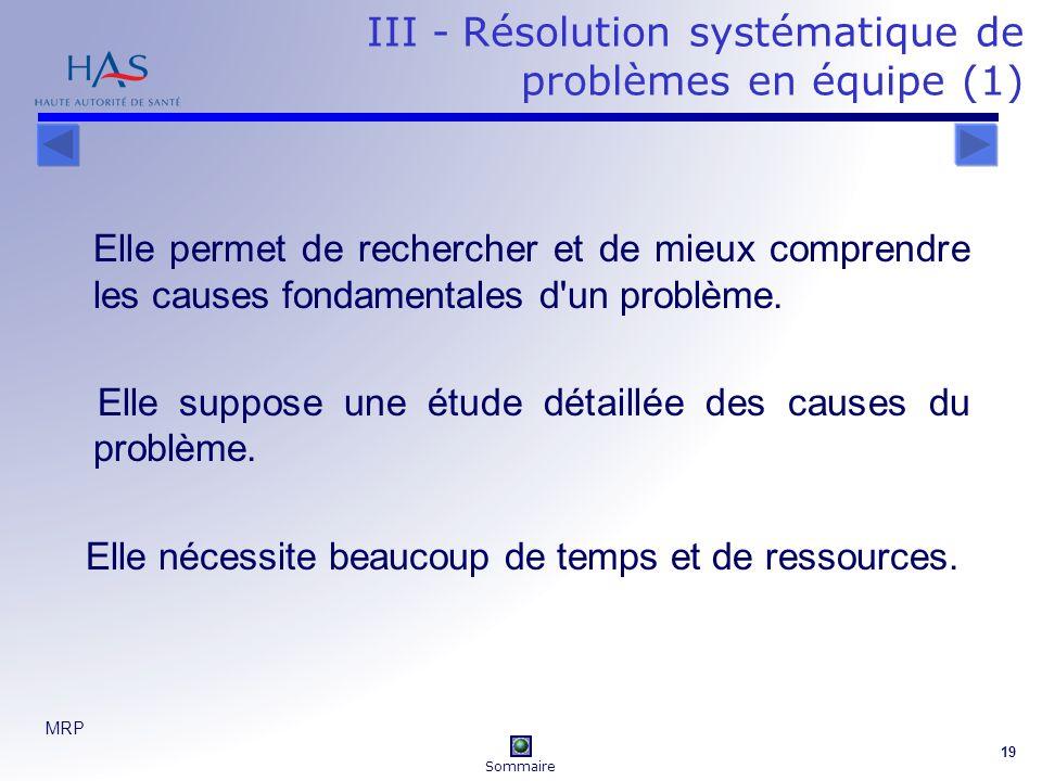 MRP 19 III - Résolution systématique de problèmes en équipe (1) Elle permet de rechercher et de mieux comprendre les causes fondamentales d un problème.