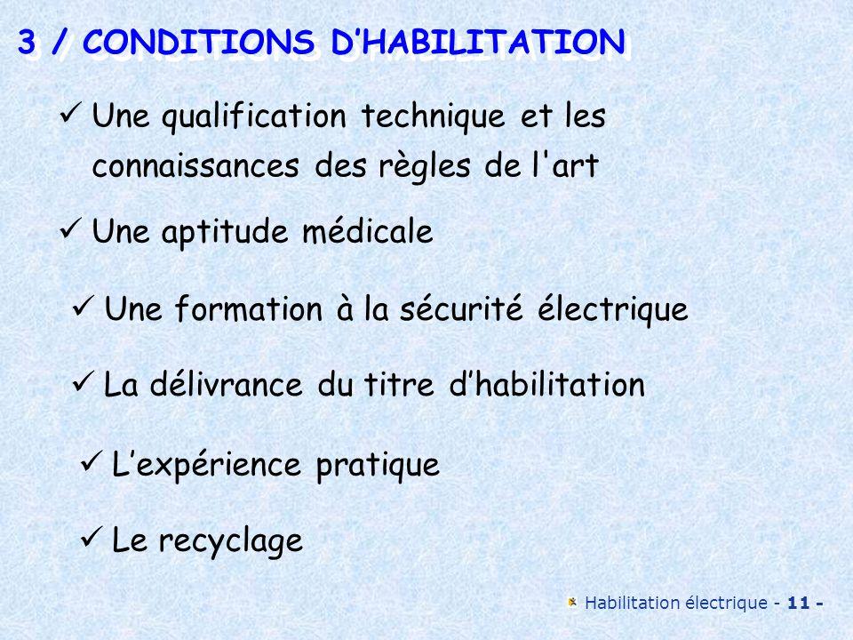 Habilitation électrique - 12 - 3 / CONDITIONS DHABILITATION 3 / CONDITIONS DHABILITATION Une qualification technique et les connaissances des règles de l art Cette qualification est nécessaire pour assurer la qualité du travail et effectuer les tâches en sécurité.