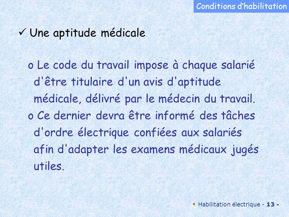 Habilitation électrique - 13 - o Le code du travail impose à chaque salarié d'être titulaire d'un avis d'aptitude médicale, délivré par le médecin du