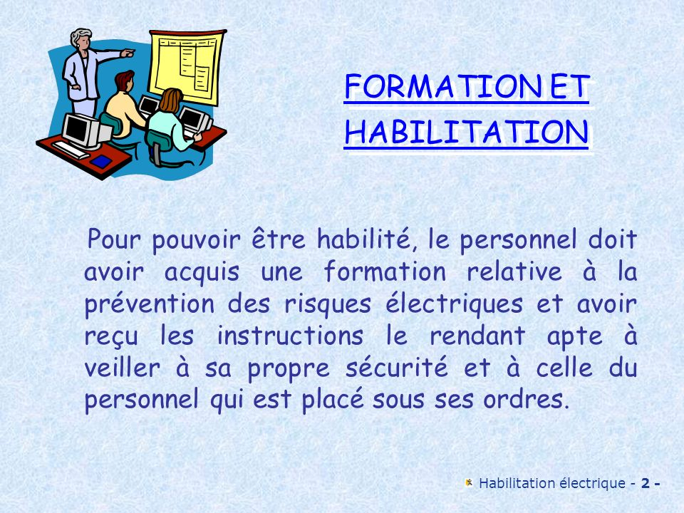 Habilitation électrique - 3 - FORMATION ET HABILITATION FORMATION ET HABILITATION Les programmes de formation comportent deux parties: une formation théorique aux risques électriques et à leur prévention une formation pratique dans le cadre du domaine d activité attribué à l intéressé