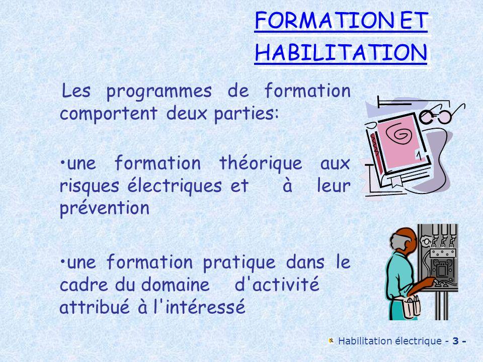 Habilitation électrique - 3 - FORMATION ET HABILITATION FORMATION ET HABILITATION Les programmes de formation comportent deux parties: une formation t