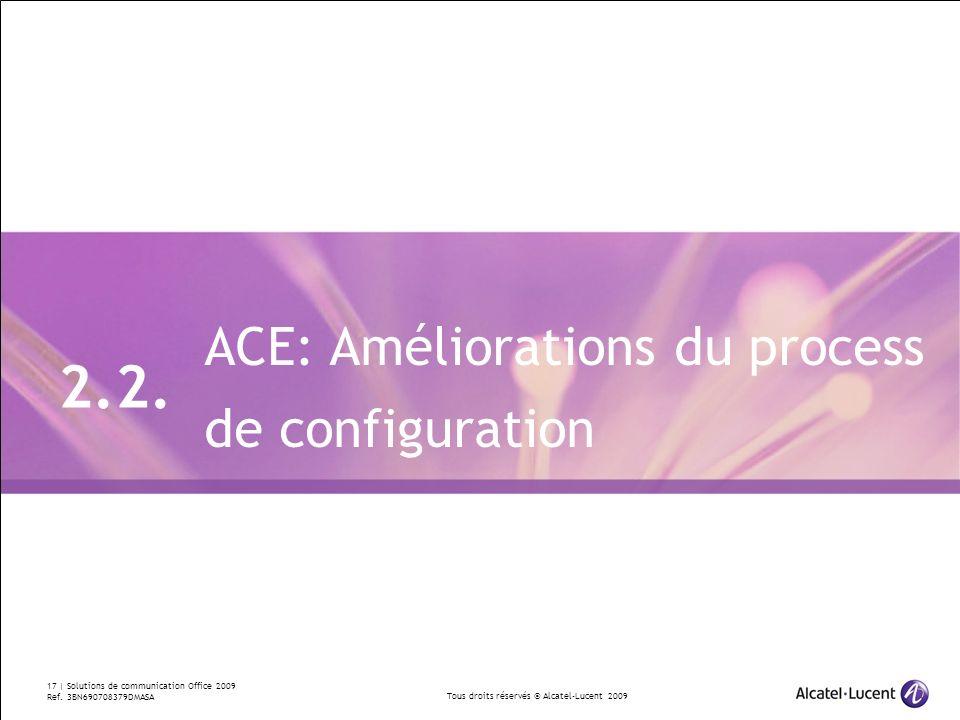 Tous droits réservés © Alcatel-Lucent 2009 17 | Solutions de communication Office 2009 Ref. 3BN690708379DMASA ACE: Améliorations du process de configu