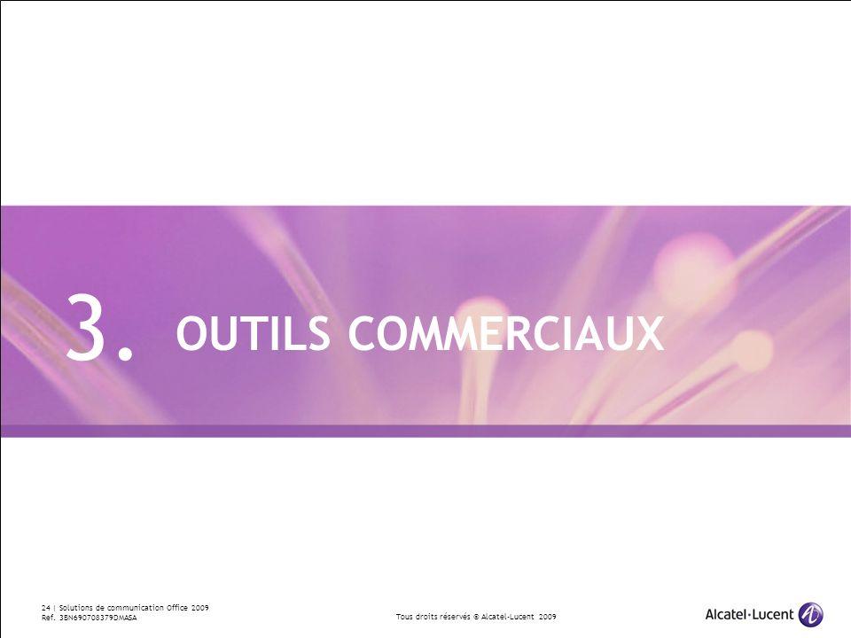 Tous droits réservés © Alcatel-Lucent 2009 24 | Solutions de communication Office 2009 Ref. 3BN690708379DMASA OUTILS COMMERCIAUX 3.