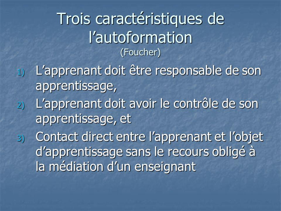 Trois caractéristiques de lautoformation (Foucher) 1) Lapprenant doit être responsable de son apprentissage, 2) Lapprenant doit avoir le contrôle de son apprentissage, et 3) Contact direct entre lapprenant et lobjet dapprentissage sans le recours obligé à la médiation dun enseignant