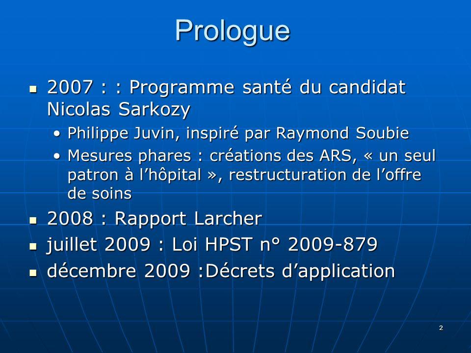 2Prologue 2007 : : Programme santé du candidat Nicolas Sarkozy 2007 : : Programme santé du candidat Nicolas Sarkozy Philippe Juvin, inspiré par Raymond SoubiePhilippe Juvin, inspiré par Raymond Soubie Mesures phares : créations des ARS, « un seul patron à lhôpital », restructuration de loffre de soinsMesures phares : créations des ARS, « un seul patron à lhôpital », restructuration de loffre de soins 2008 : Rapport Larcher 2008 : Rapport Larcher juillet 2009 : Loi HPST n° 2009-879 juillet 2009 : Loi HPST n° 2009-879 décembre 2009 :Décrets dapplication décembre 2009 :Décrets dapplication