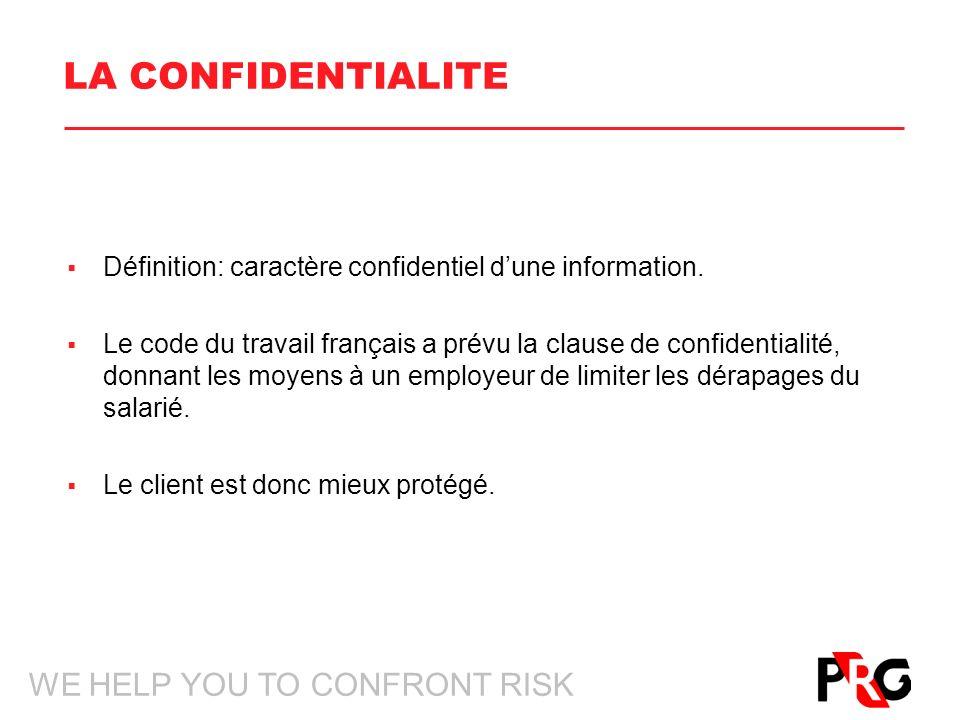 WE HELP YOU TO CONFRONT RISK LA CONFIDENTIALITE Définition: caractère confidentiel dune information. Le code du travail français a prévu la clause de