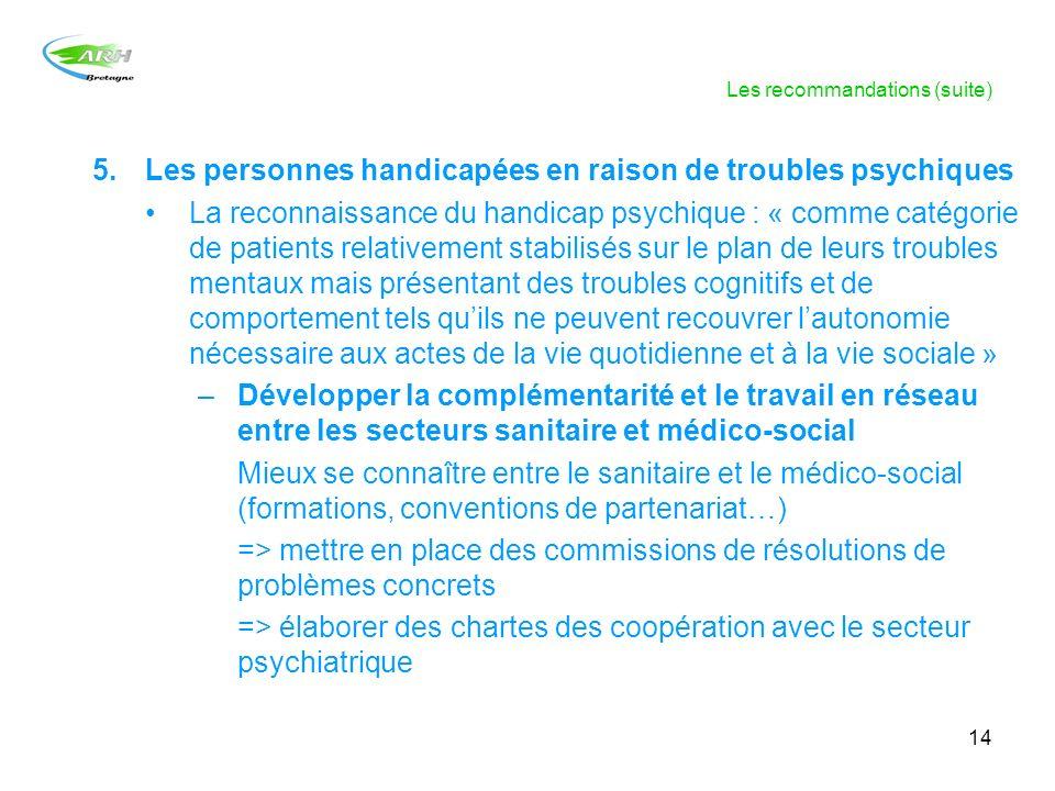 14 Les recommandations (suite) 5.Les personnes handicapées en raison de troubles psychiques La reconnaissance du handicap psychique : « comme catégori