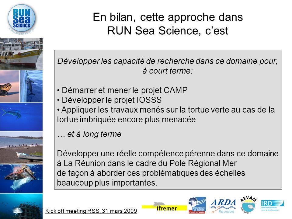 Kick off meeting RSS, 31 mars 2009 En bilan, cette approche dans RUN Sea Science, cest Développer les capacité de recherche dans ce domaine pour, à court terme: Démarrer et mener le projet CAMP Développer le projet IOSSS Appliquer les travaux menés sur la tortue verte au cas de la tortue imbriquée encore plus menacée … et à long terme Développer une réelle compétence pérenne dans ce domaine à La Réunion dans le cadre du Pole Régional Mer de façon à aborder ces problématiques des échelles beaucoup plus importantes.