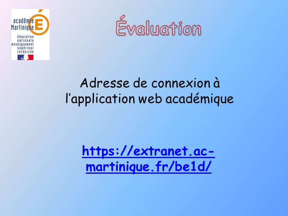 Adresse de connexion à lapplication web académique https://extranet.ac- martinique.fr/be1d/