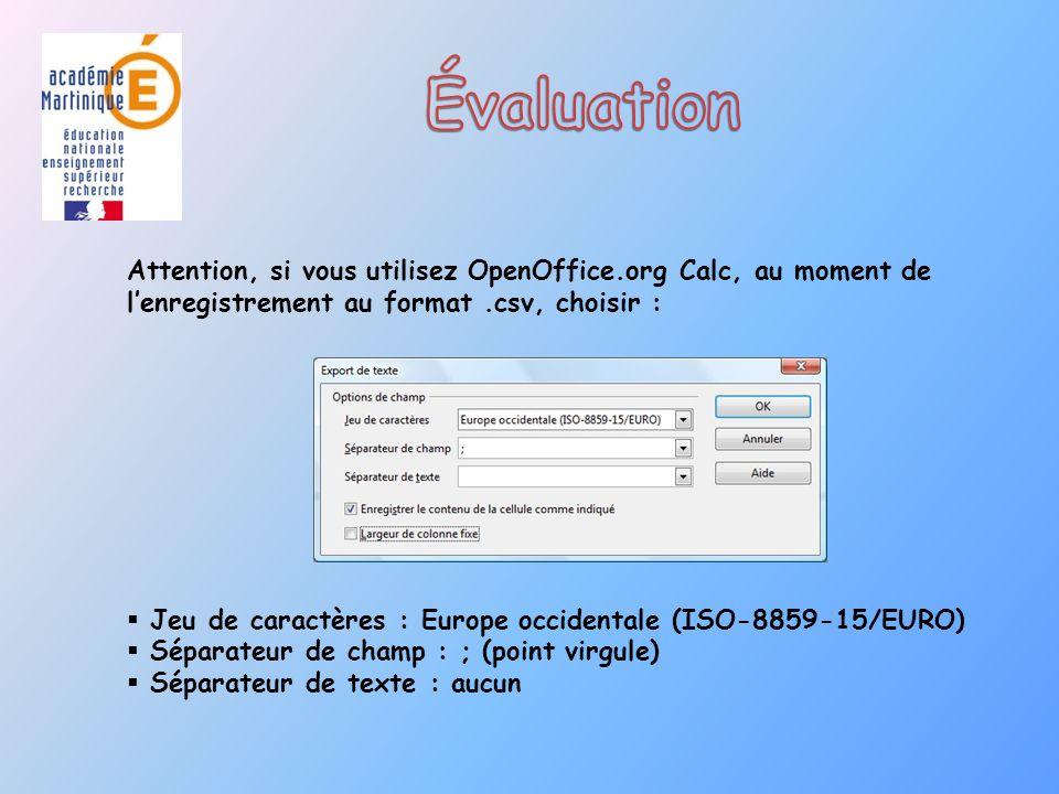 Attention, si vous utilisez OpenOffice.org Calc, au moment de lenregistrement au format.csv, choisir : Jeu de caractères : Europe occidentale (ISO-8859-15/EURO) Séparateur de champ : ; (point virgule) Séparateur de texte : aucun