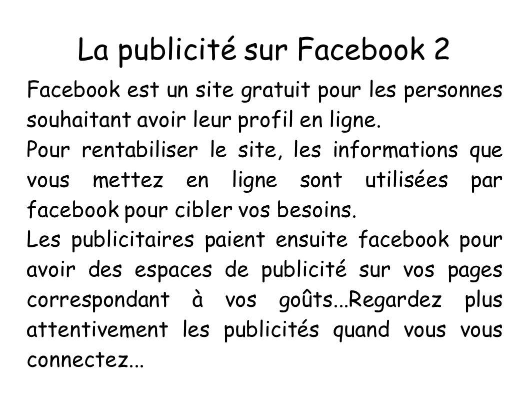 La publicité sur Facebook 2 Facebook est un site gratuit pour les personnes souhaitant avoir leur profil en ligne. Pour rentabiliser le site, les info