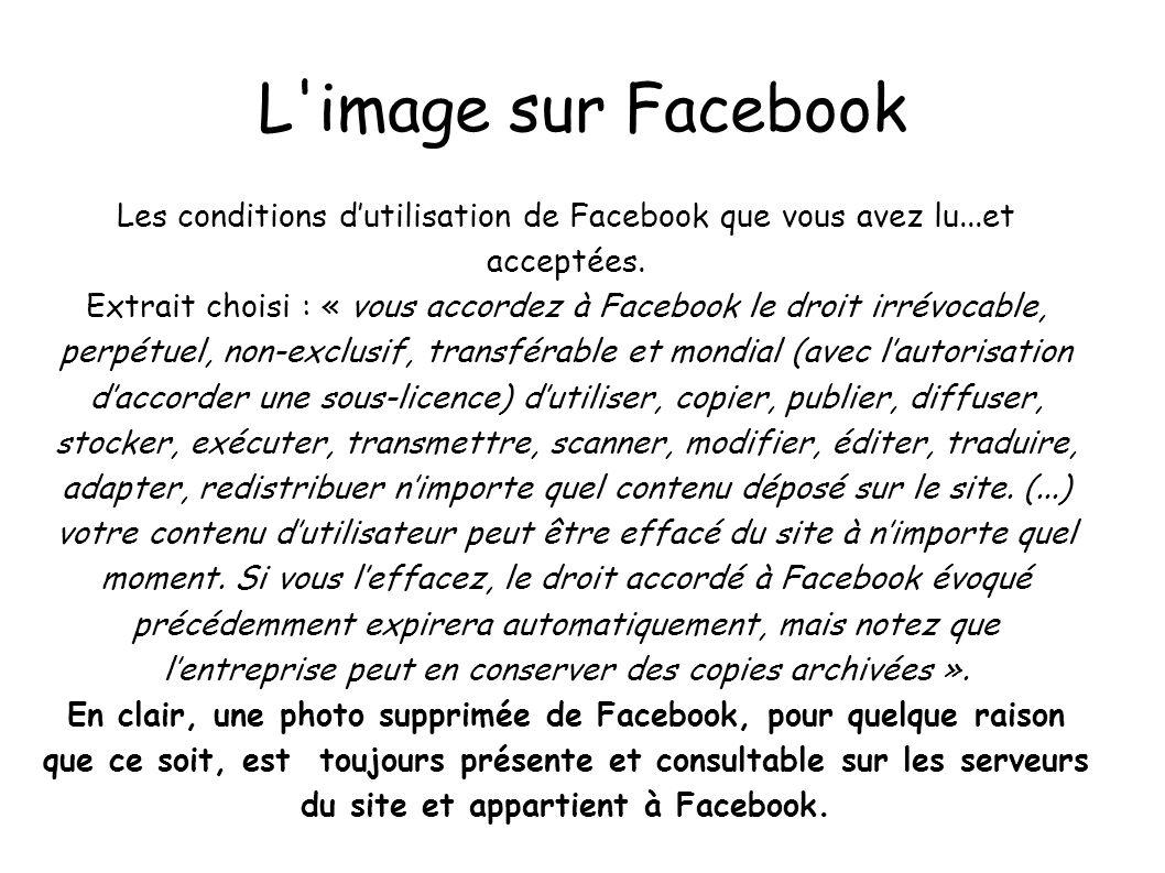 L'image sur Facebook Les conditions dutilisation de Facebook que vous avez lu...et acceptées. Extrait choisi : « vous accordez à Facebook le droit irr